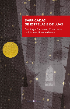 Barricadas de estrelas e de luas. Antologia Poética no Centenário da Primeira Grande Guerra